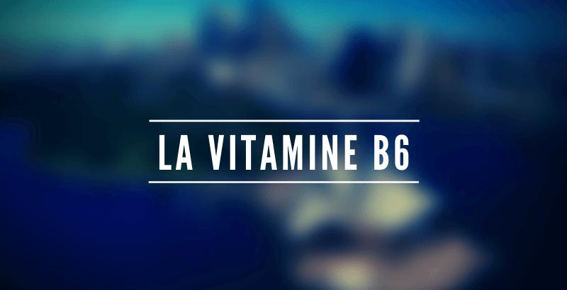 Les nutriments - La vitamine B6 ou Pyridoxine